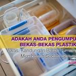 Anda Penggemar@Pengumpul Bekas-Bekas Plastik?Awas,Kandungan Bahan Kimianya Membunuh Secara Senyap!