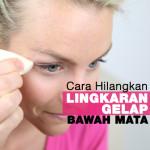 6 Cara Hilangkan Lingkaran Gelap Bawah Mata
