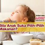 Apa Nak Buat, Bila Anak Suka Pilih-Pilih Makanan?