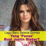 Lagu Baru Selena Gomez Yang 'Panas' Buat Justin Bieber?