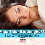 Anda Tidur Berdengkur? Baca 12 Tips Mengatasinya